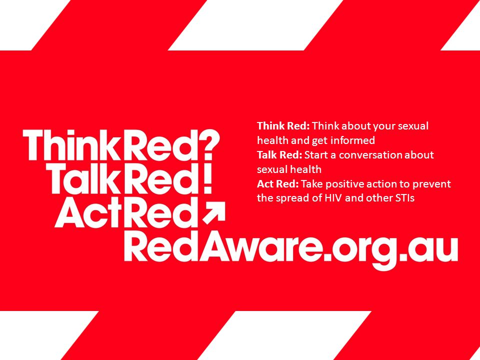 Think Red: Think about your sexual health and get informed Talk Red: Start a conversation about sexual health Act Red: Take positive action to prevent the spread of HIV and other STIs