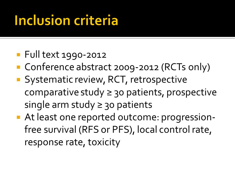  Full text 1990-2012  Conference abstract 2009-2012 (RCTs only)  Systematic review, RCT, retrospective comparative study ≥ 30 patients, prospective single arm study ≥ 30 patients  At least one reported outcome: progression- free survival (RFS or PFS), local control rate, response rate, toxicity