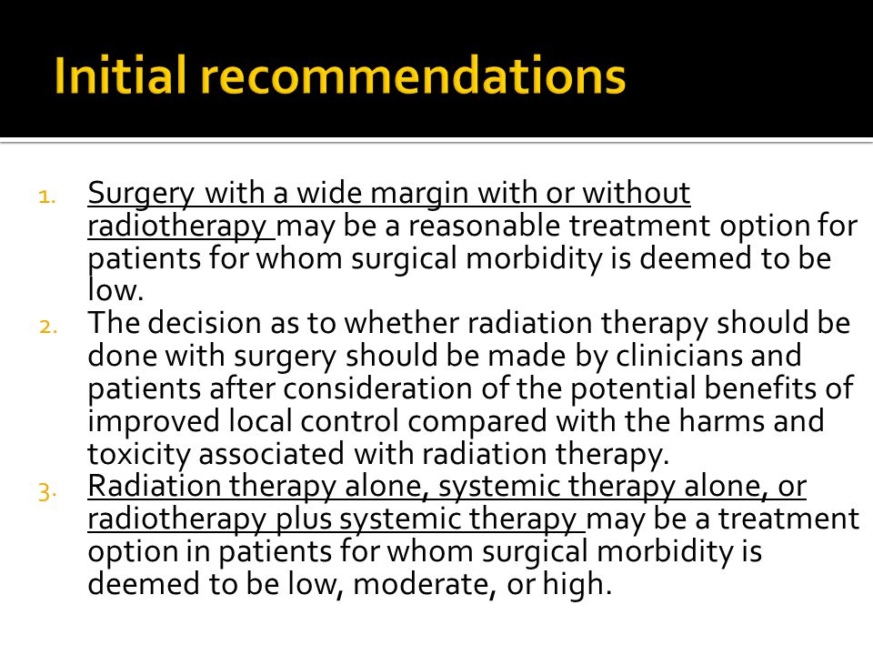 1. Surgery with a wide margin with or without radiotherapy may be a reasonable treatment option for patients for whom surgical morbidity is deemed to
