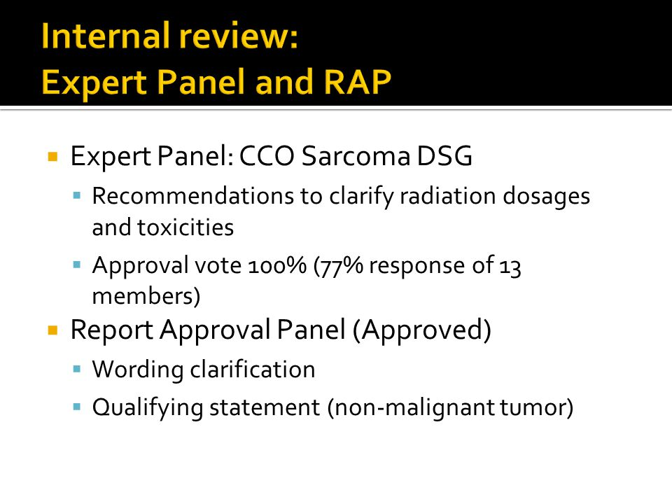 Expert Panel: CCO Sarcoma DSG  Recommendations to clarify radiation dosages and toxicities  Approval vote 100% (77% response of 13 members)  Report Approval Panel (Approved)  Wording clarification  Qualifying statement (non-malignant tumor)