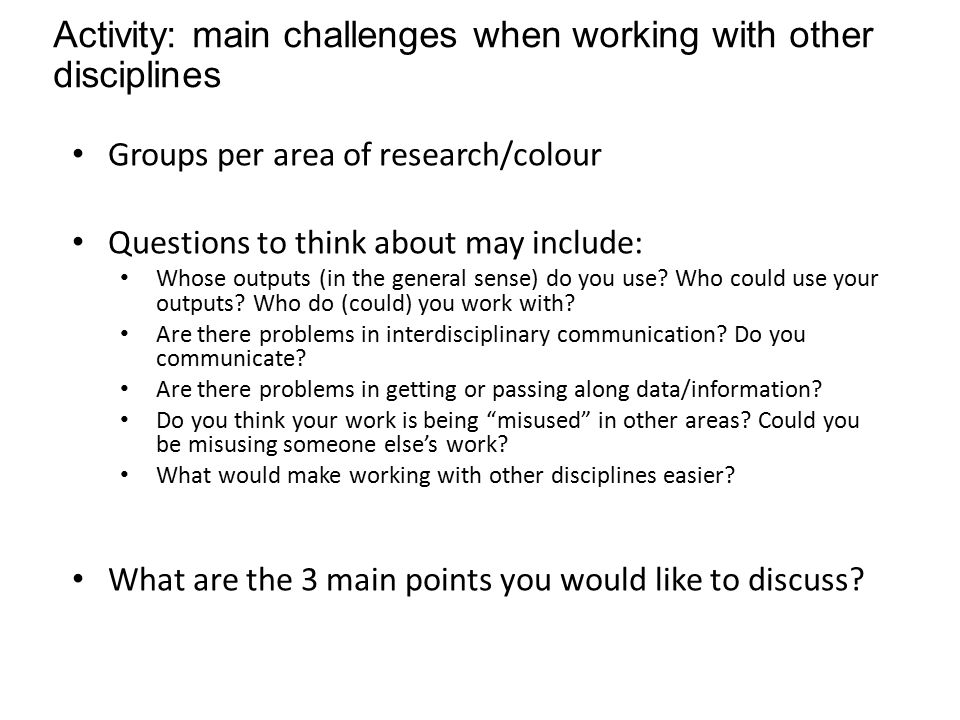 Activity: main challenges when working with other disciplines Groups per area of research/colour Questions to think about may include: Whose outputs (in the general sense) do you use.