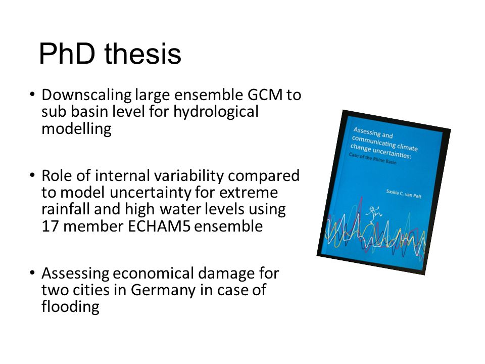 PhD thesis Downscaling large ensemble GCM to sub basin level for hydrological modelling Role of internal variability compared to model uncertainty for extreme rainfall and high water levels using 17 member ECHAM5 ensemble Assessing economical damage for two cities in Germany in case of flooding
