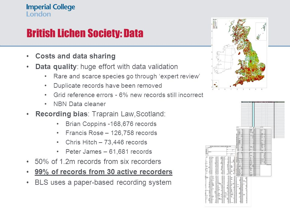 British Lichen Society: Data Costs and data sharing Data quality: huge effort with data validation Rare and scarce species go through 'expert review' Duplicate records have been removed Grid reference errors - 6% new records still incorrect NBN Data cleaner Recording bias: Traprain Law,Scotland: Brian Coppins -168,676 records Francis Rose – 126,758 records Chris Hitch – 73,446 records Peter James – 61,681 records 50% of 1.2m records from six recorders 99% of records from 30 active recorders BLS uses a paper-based recording system
