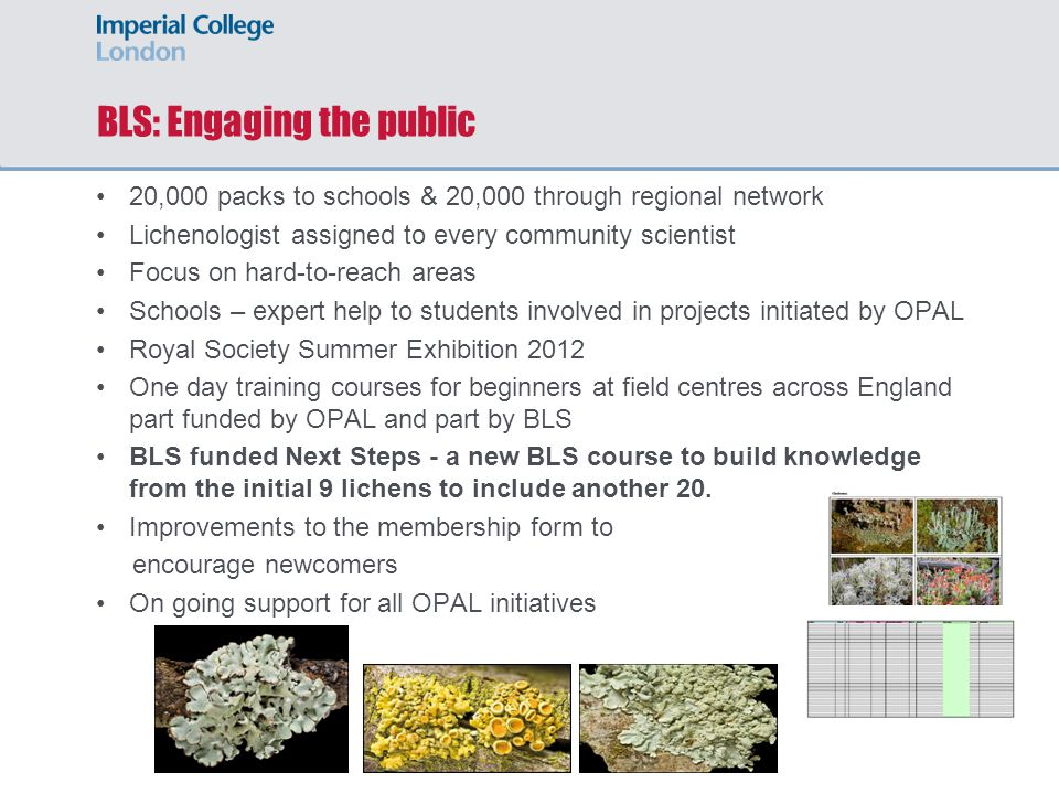 BLS: Engaging the public 20,000 packs to schools & 20,000 through regional network Lichenologist assigned to every community scientist Focus on hard-to-reach areas Schools – expert help to students involved in projects initiated by OPAL Royal Society Summer Exhibition 2012 One day training courses for beginners at field centres across England part funded by OPAL and part by BLS BLS funded Next Steps - a new BLS course to build knowledge from the initial 9 lichens to include another 20.