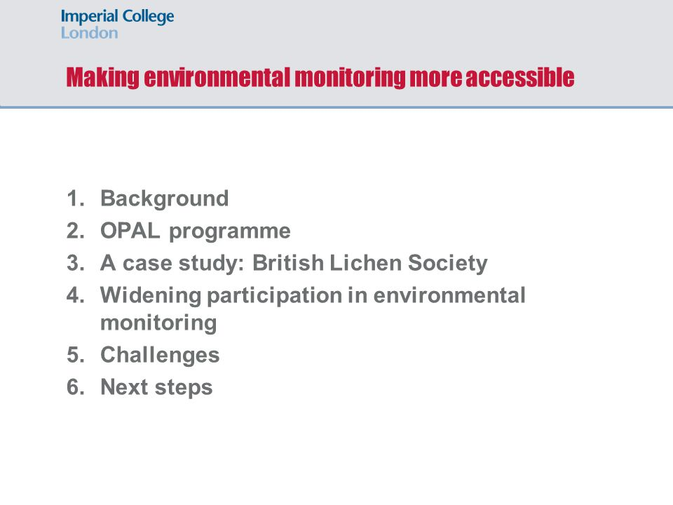 Making environmental monitoring more accessible 1.Background 2.OPAL programme 3.A case study: British Lichen Society 4.Widening participation in environmental monitoring 5.Challenges 6.Next steps