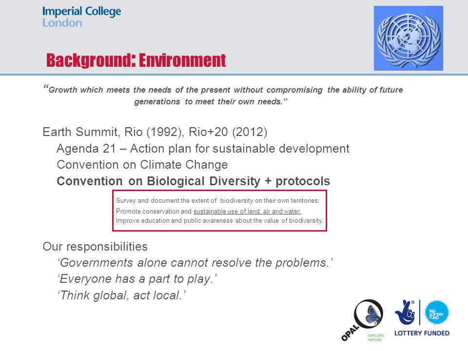 Background : Environment Growth which meets the needs of the present without compromising the ability of future generations to meet their own needs. Earth Summit, Rio (1992), Rio+20 (2012) Agenda 21 – Action plan for sustainable development Convention on Climate Change Convention on Biological Diversity + protocols Our responsibilities 'Governments alone cannot resolve the problems.' 'Everyone has a part to play.' 'Think global, act local.' Survey and document the extent of biodiversity on their own territories; Promote conservation and sustainable use of land, air and water; Improve education and public awareness about the value of biodiversity.
