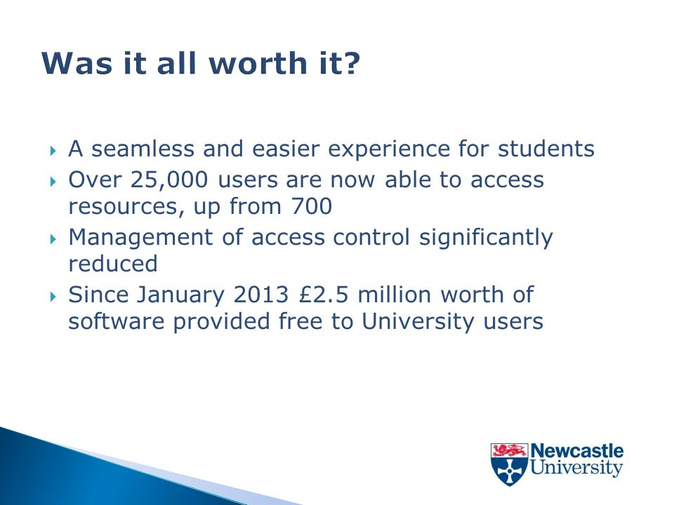  A seamless and easier experience for students  Over 25,000 users are now able to access resources, up from 700  Management of access control significantly reduced  Since January 2013 £2.5 million worth of software provided free to University users