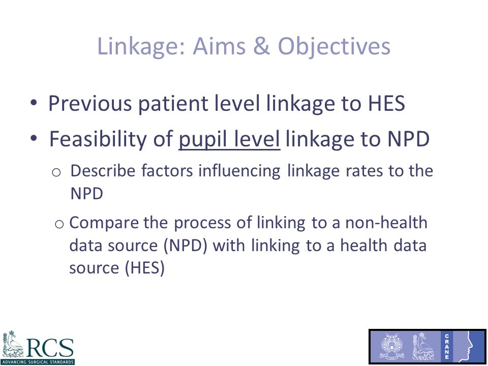 Linkage: Aims & Objectives Previous patient level linkage to HES Feasibility of pupil level linkage to NPD o Describe factors influencing linkage rates to the NPD o Compare the process of linking to a non-health data source (NPD) with linking to a health data source (HES)