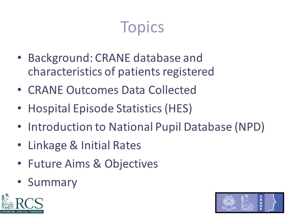 Topics Background: CRANE database and characteristics of patients registered CRANE Outcomes Data Collected Hospital Episode Statistics (HES) Introduction to National Pupil Database (NPD) Linkage & Initial Rates Future Aims & Objectives Summary