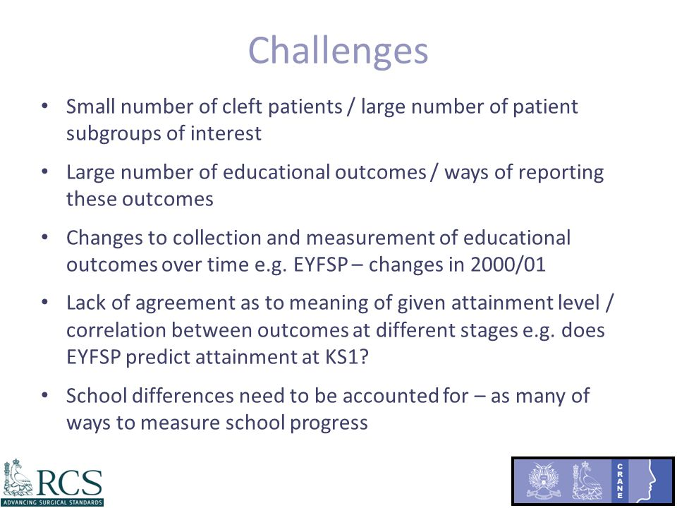Challenges Small number of cleft patients / large number of patient subgroups of interest Large number of educational outcomes / ways of reporting these outcomes Changes to collection and measurement of educational outcomes over time e.g.