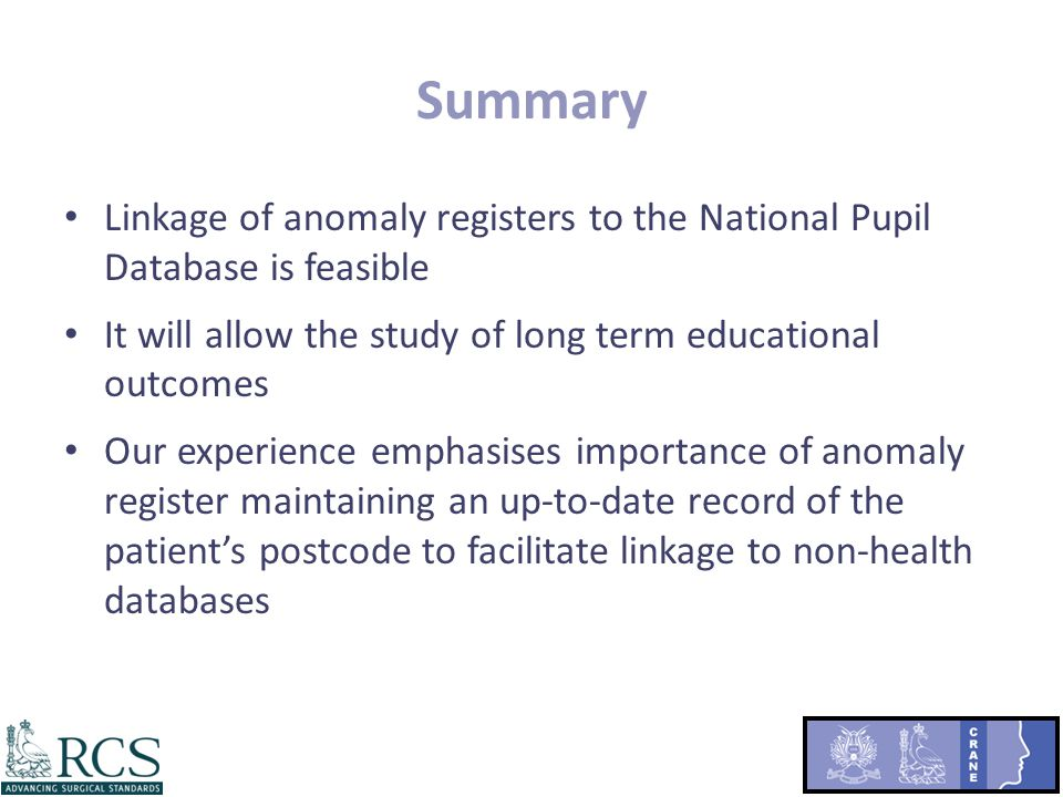 Summary Linkage of anomaly registers to the National Pupil Database is feasible It will allow the study of long term educational outcomes Our experience emphasises importance of anomaly register maintaining an up-to-date record of the patient's postcode to facilitate linkage to non-health databases