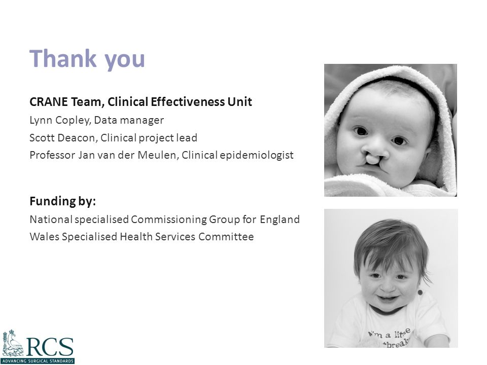 Thank you CRANE Team, Clinical Effectiveness Unit Lynn Copley, Data manager Scott Deacon, Clinical project lead Professor Jan van der Meulen, Clinical epidemiologist Funding by: National specialised Commissioning Group for England Wales Specialised Health Services Committee