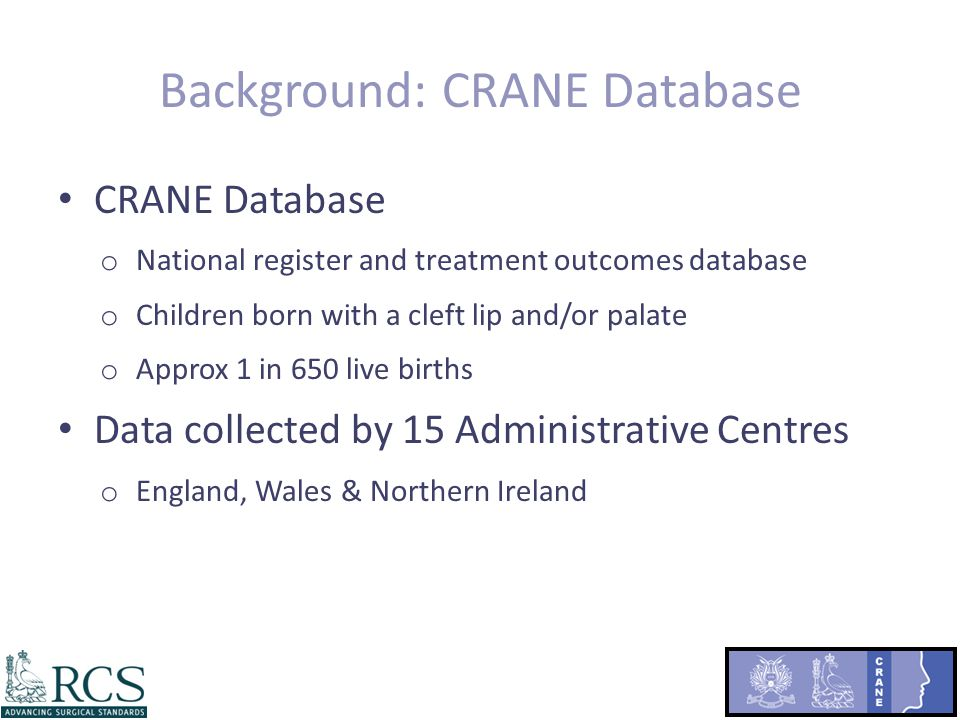 Background: CRANE Database CRANE Database o National register and treatment outcomes database o Children born with a cleft lip and/or palate o Approx 1 in 650 live births Data collected by 15 Administrative Centres o England, Wales & Northern Ireland