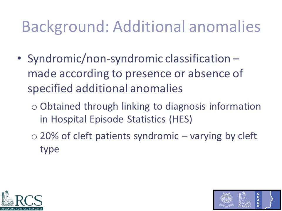 Background: Additional anomalies Syndromic/non-syndromic classification – made according to presence or absence of specified additional anomalies o Obtained through linking to diagnosis information in Hospital Episode Statistics (HES) o 20% of cleft patients syndromic – varying by cleft type