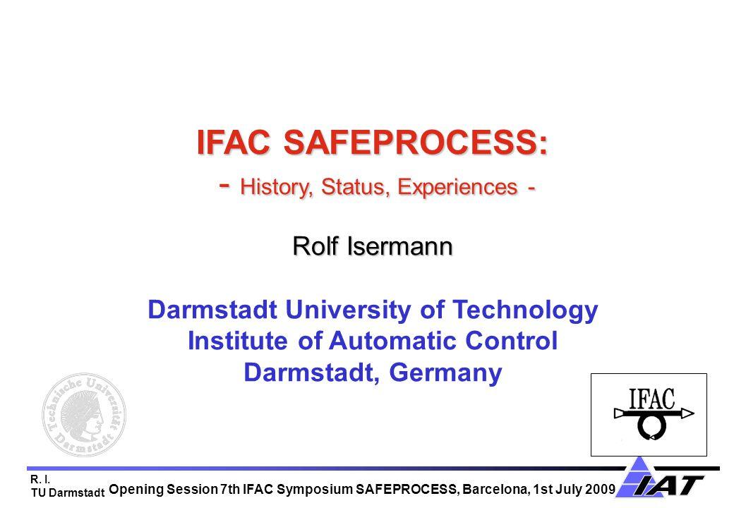R. I. TU Darmstadt IFAC SAFEPROCESS: - History, Status, Experiences - Rolf Isermann IFAC SAFEPROCESS: - History, Status, Experiences - Rolf Isermann D