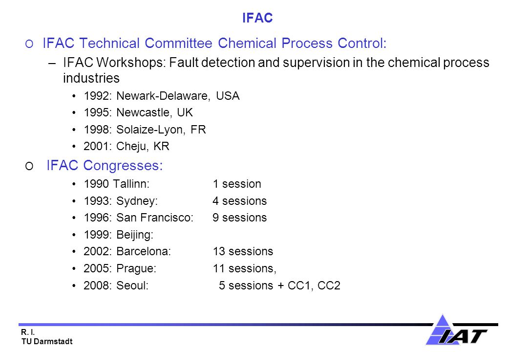 R. I. TU Darmstadt IFAC O IFAC Technical Committee Chemical Process Control: –IFAC Workshops: Fault detection and supervision in the chemical process