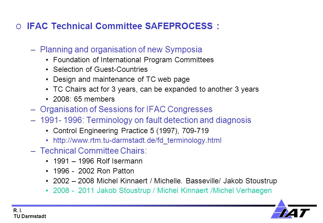 R. I. TU Darmstadt O IFAC Technical Committee SAFEPROCESS : –Planning and organisation of new Symposia Foundation of International Program Committees