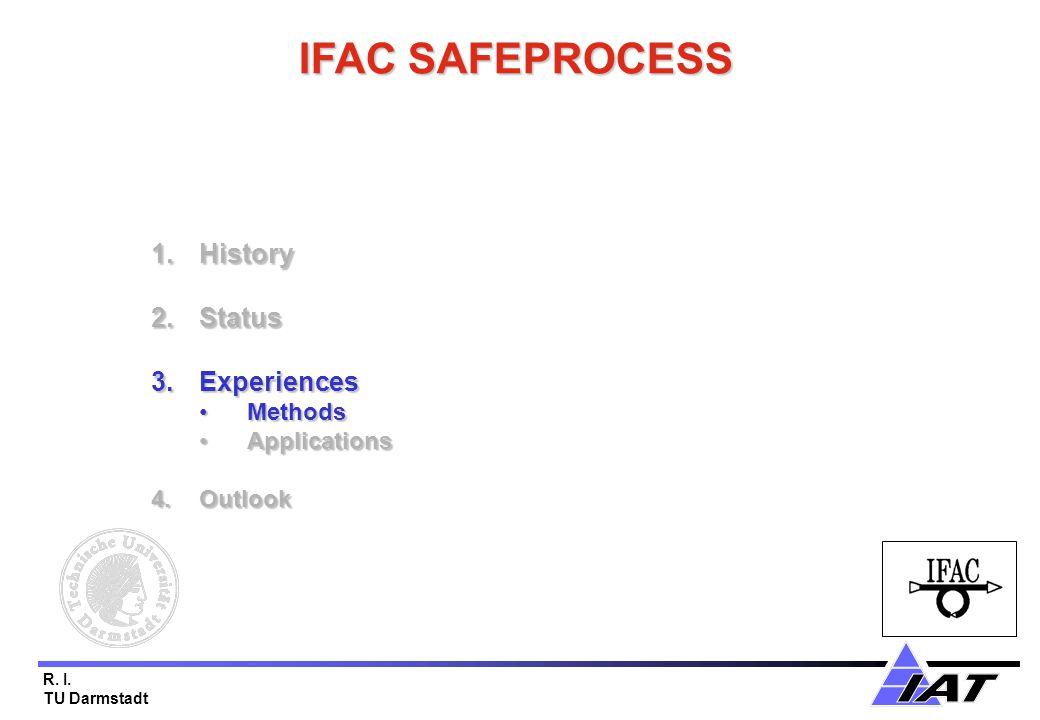 R. I. TU Darmstadt IFAC SAFEPROCESS 1.History 2.Status 3.Experiences MethodsMethods ApplicationsApplications 4.Outlook