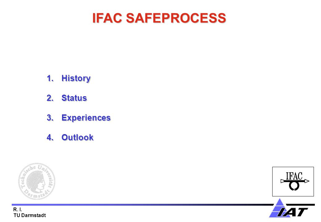 R. I. TU Darmstadt IFAC SAFEPROCESS 1.History 2.Status 3.Experiences 4.Outlook