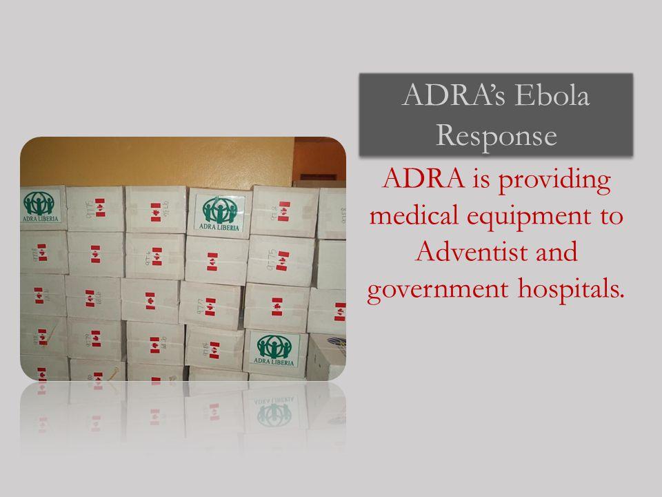 ADRA's Ebola Response ADRA is providing medical equipment to Adventist and government hospitals.