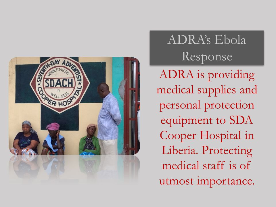 ADRA's Ebola Response ADRA is providing medical supplies and personal protection equipment to SDA Cooper Hospital in Liberia.
