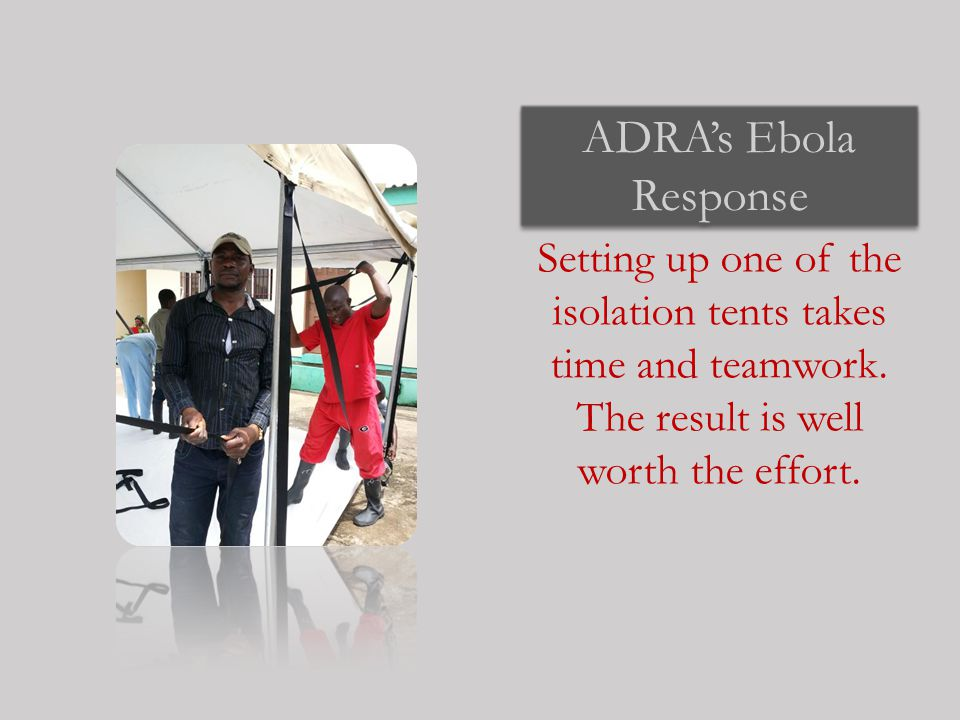 ADRA's Ebola Response Setting up one of the isolation tents takes time and teamwork.