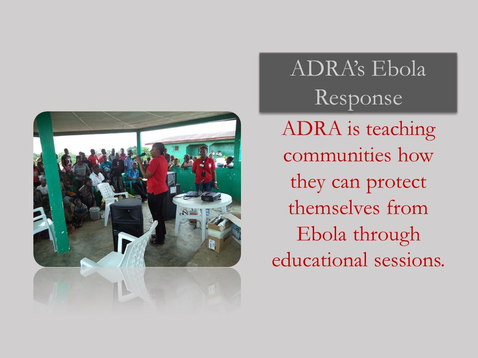 ADRA's Ebola Response ADRA is teaching communities how they can protect themselves from Ebola through educational sessions.