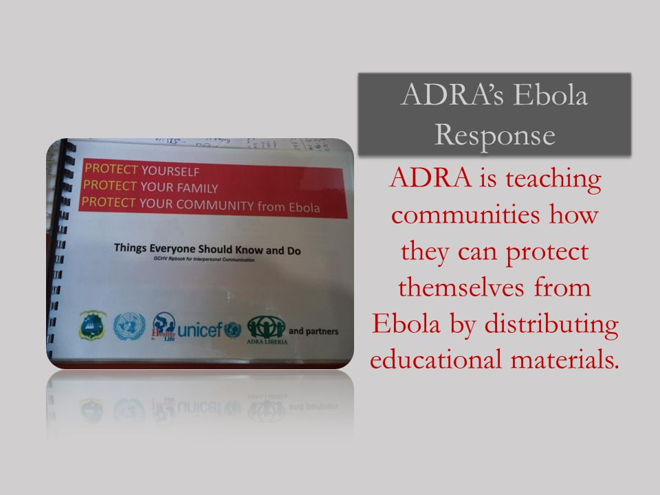 ADRA's Ebola Response ADRA is teaching communities how they can protect themselves from Ebola by distributing educational materials.