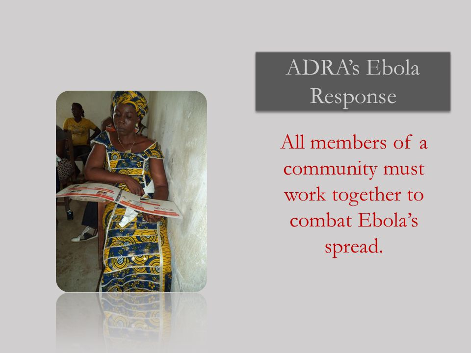 ADRA's Ebola Response All members of a community must work together to combat Ebola's spread.