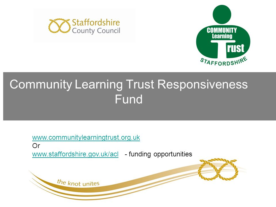 Community Learning Trust Responsiveness Fund www.communitylearningtrust.org.uk Or www.staffordshire.gov.uk/aclwww.staffordshire.gov.uk/acl - funding o