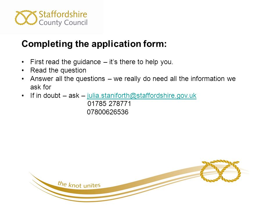 Completing the application form: First read the guidance – it's there to help you. Read the question Answer all the questions – we really do need all