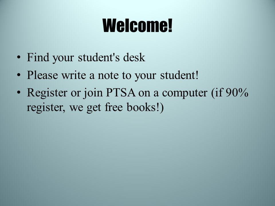 Welcome! Find your student's desk Please write a note to your student! Register or join PTSA on a computer (if 90% register, we get free books!)