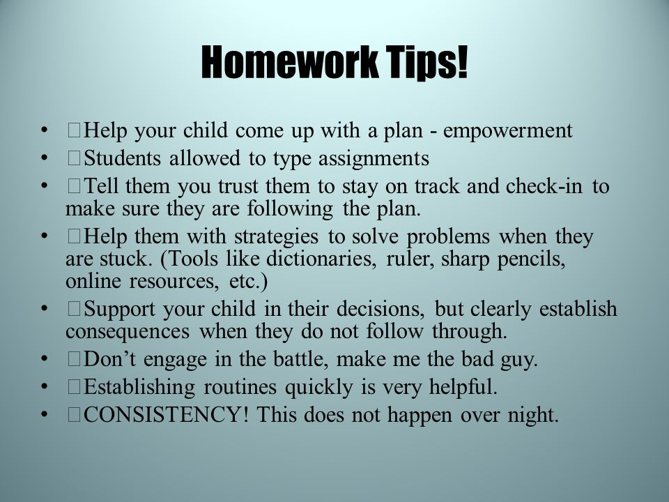 Homework Tips! —Help your child come up with a plan - empowerment —Students allowed to type assignments —Tell them you trust them to stay on track and