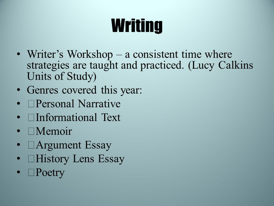 Writing Writer's Workshop – a consistent time where strategies are taught and practiced. (Lucy Calkins Units of Study) Genres covered this year: —Pers