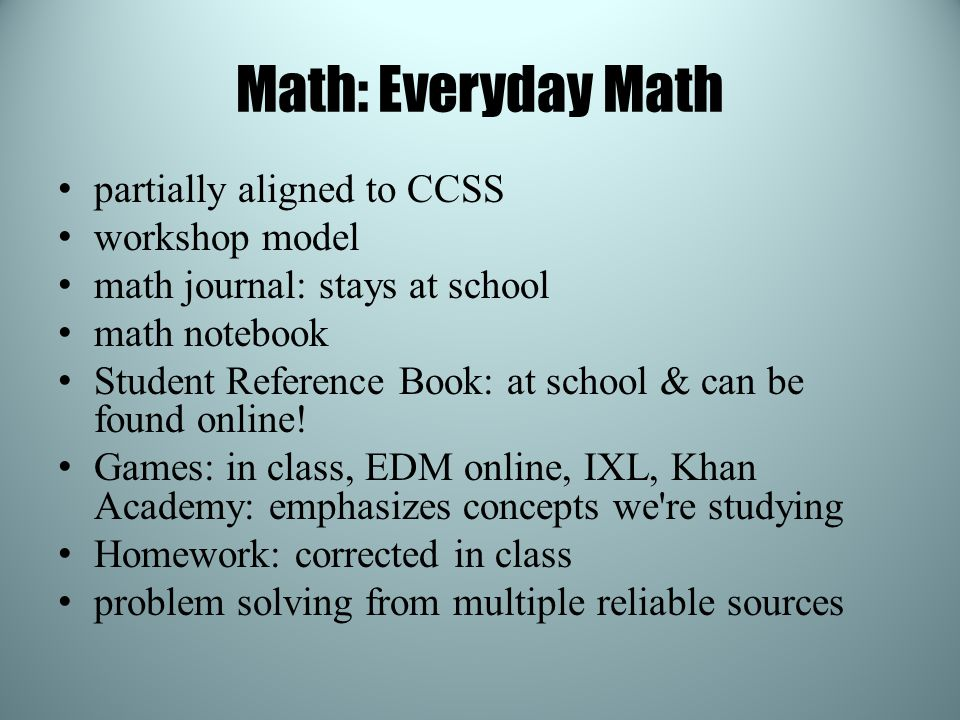 Math: Everyday Math partially aligned to CCSS workshop model math journal: stays at school math notebook Student Reference Book: at school & can be fo