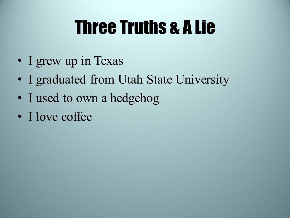 Three Truths & A Lie I grew up in Texas I graduated from Utah State University I used to own a hedgehog I love coffee