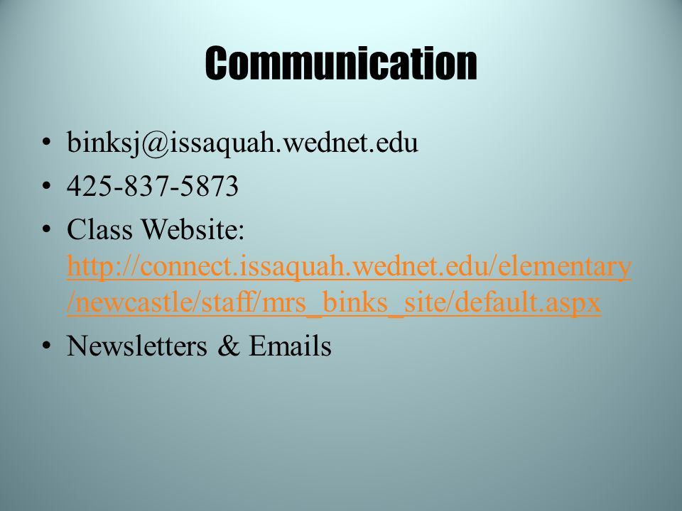Communication binksj@issaquah.wednet.edu 425-837-5873 Class Website: http://connect.issaquah.wednet.edu/elementary /newcastle/staff/mrs_binks_site/default.aspx http://connect.issaquah.wednet.edu/elementary /newcastle/staff/mrs_binks_site/default.aspx Newsletters & Emails