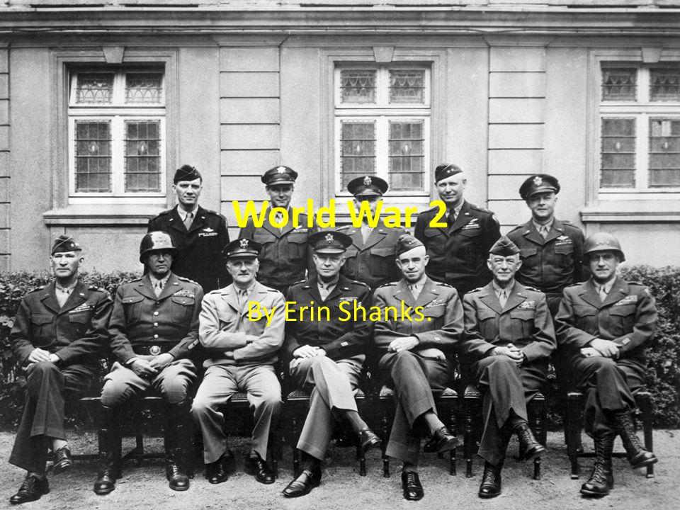 World War 2 By Erin Shanks.
