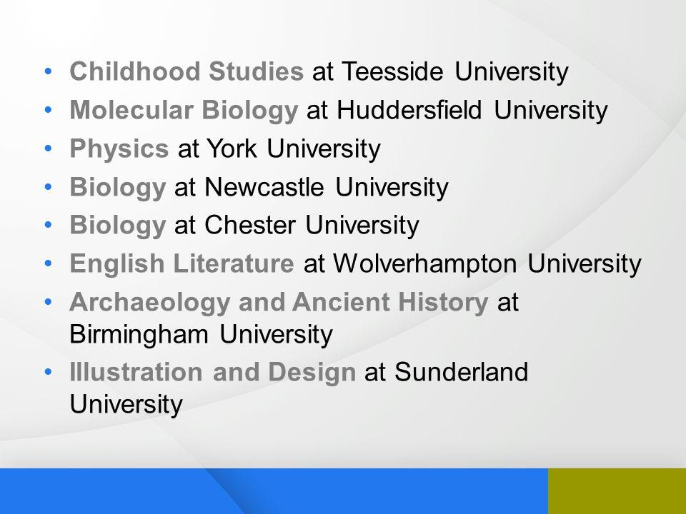 Childhood Studies at Teesside University Molecular Biology at Huddersfield University Physics at York University Biology at Newcastle University Biolo