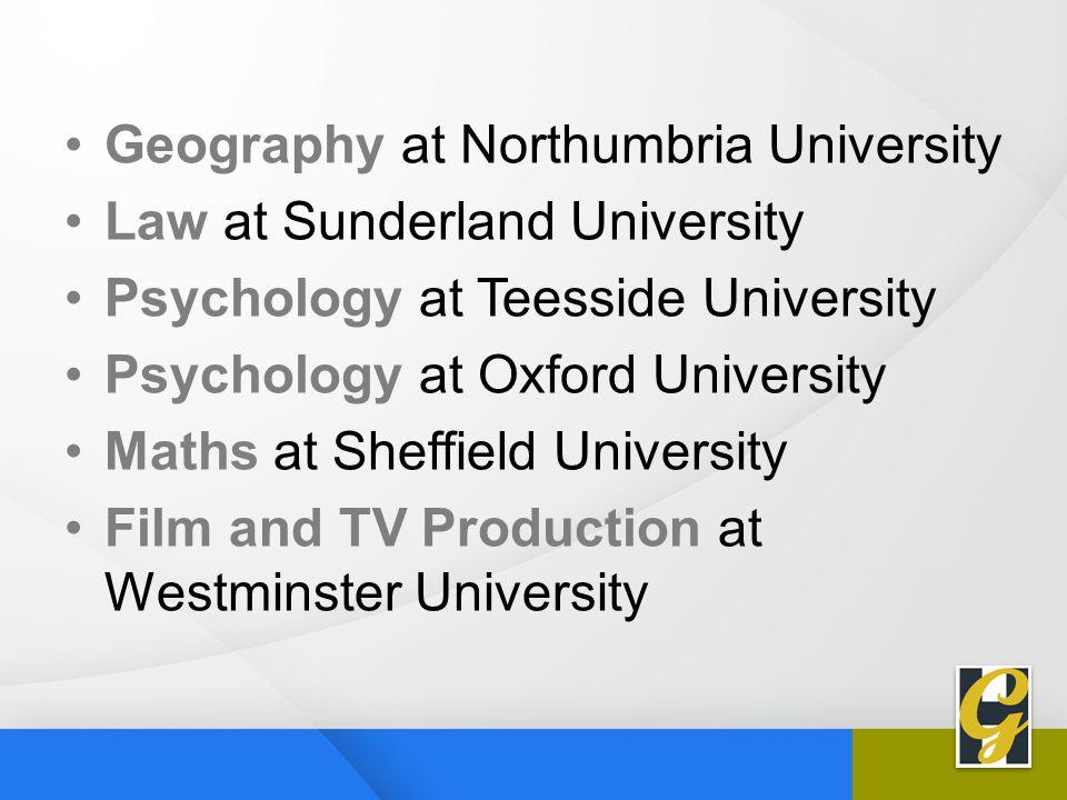 Geography at Northumbria University Law at Sunderland University Psychology at Teesside University Psychology at Oxford University Maths at Sheffield University Film and TV Production at Westminster University