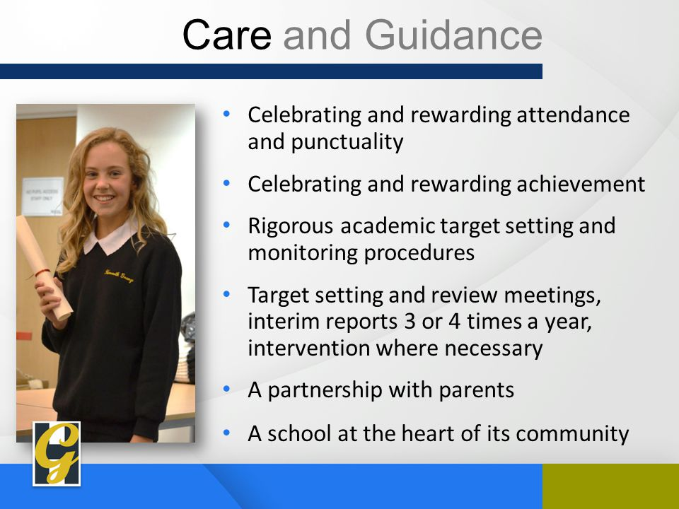 Care and Guidance Celebrating and rewarding attendance and punctuality Celebrating and rewarding achievement Rigorous academic target setting and monitoring procedures Target setting and review meetings, interim reports 3 or 4 times a year, intervention where necessary A partnership with parents A school at the heart of its community