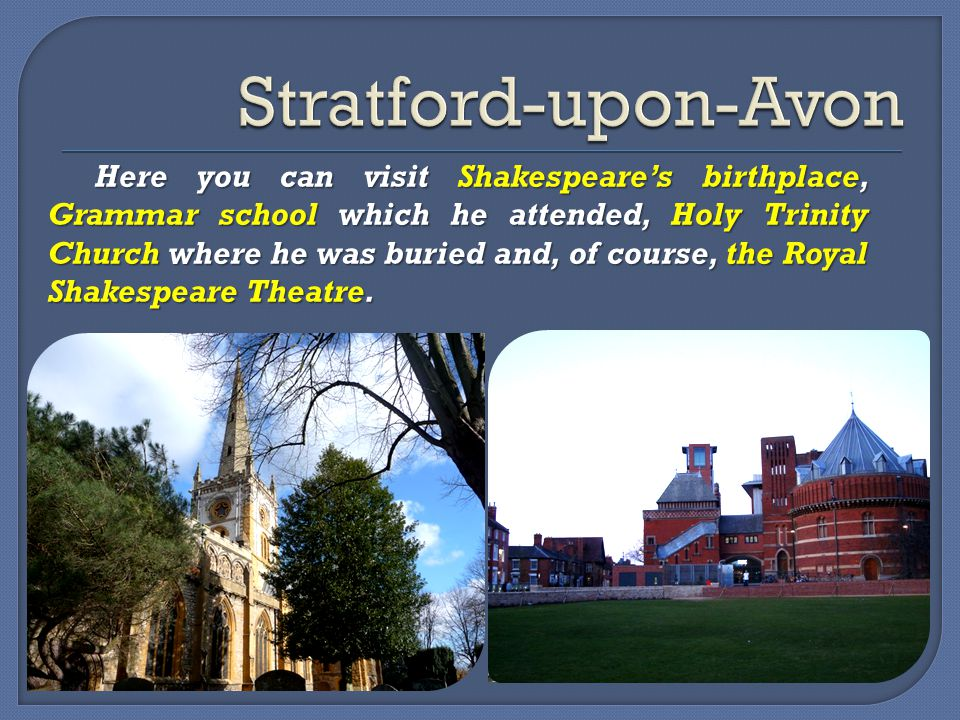 Here you can visit Shakespeare's birthplace, Grammar school which he attended, Holy Trinity Church where he was buried and, of course, the Royal Shakespeare Theatre.