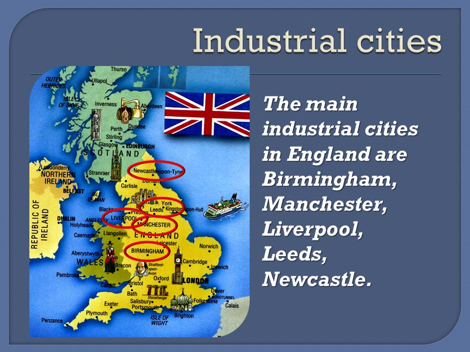 The main industrial cities in England are Birmingham, Manchester, Liverpool, Leeds,Newcastle.