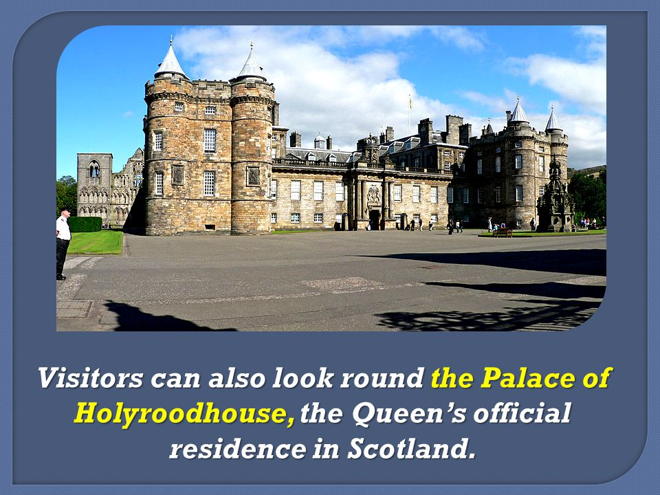 Visitors can also look round the Palace of Holyroodhouse, the Queen's official residence in Scotland.