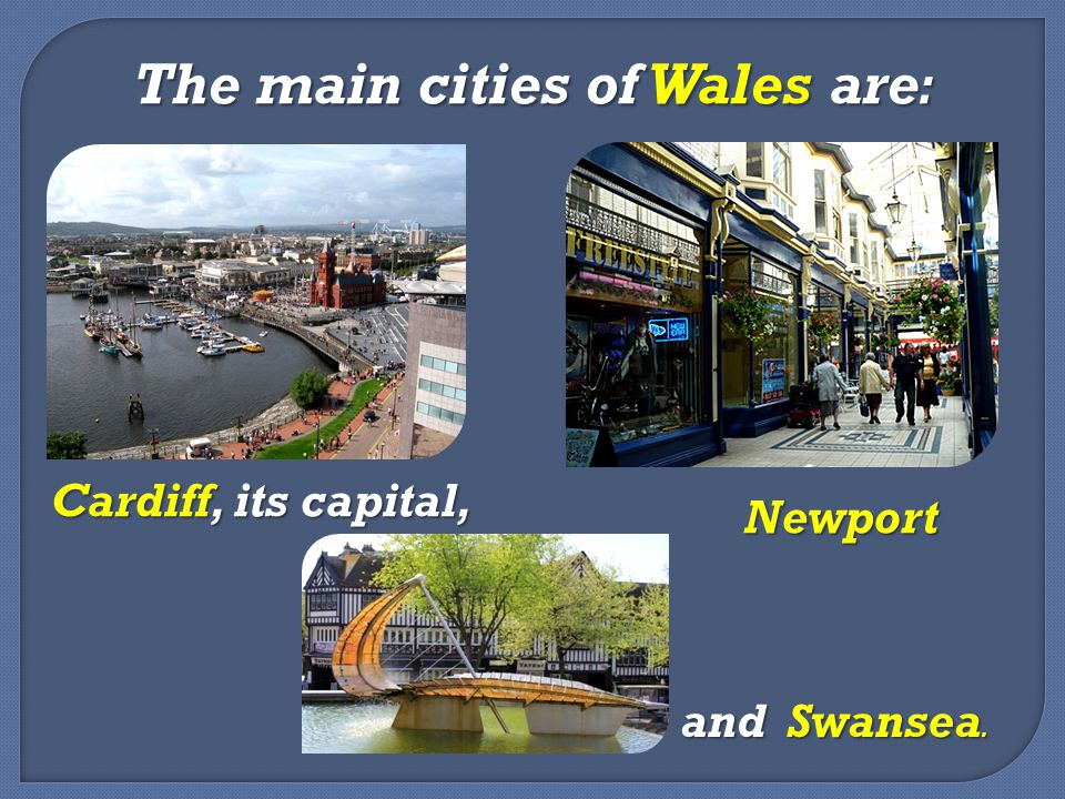 The main cities of Wales are: Cardiff, its capital, Newport and Swansea.
