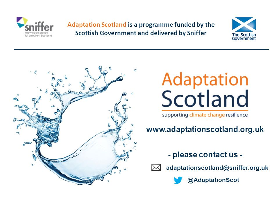 Adaptation Scotland is a programme funded by the Scottish Government and delivered by Sniffer @AdaptationScot www.adaptationscotland.org.uk adaptationscotland@sniffer.org.uk - please contact us -