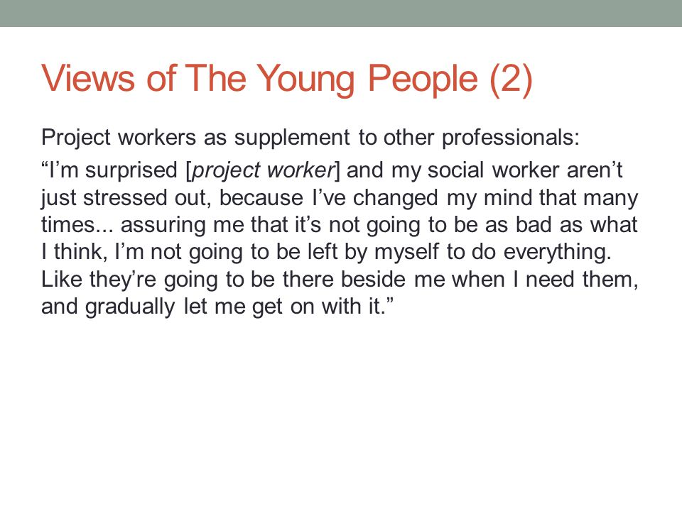 Views of The Young People (2) Project workers as supplement to other professionals: I'm surprised [project worker] and my social worker aren't just stressed out, because I've changed my mind that many times...