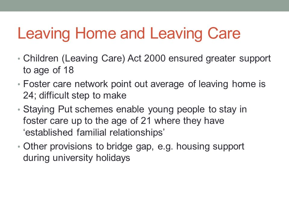 Leaving Home and Leaving Care Children (Leaving Care) Act 2000 ensured greater support to age of 18 Foster care network point out average of leaving home is 24; difficult step to make Staying Put schemes enable young people to stay in foster care up to the age of 21 where they have 'established familial relationships' Other provisions to bridge gap, e.g.