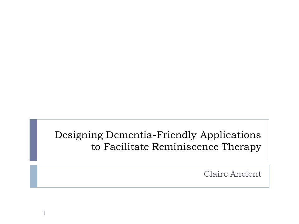 Introduction  Dementia describes a set of symptoms, including memory loss and problems with communication  Reminiscence Therapy uses memory prompts in order to evoke conversation about shared memories  Reminiscence Therapy is one of the most popular psychosocial interventions in dementia care (Woods et al., 2005) Woods, B., Spector, A.E., Jones, C.A., Orrell, M., Davies, S.P..