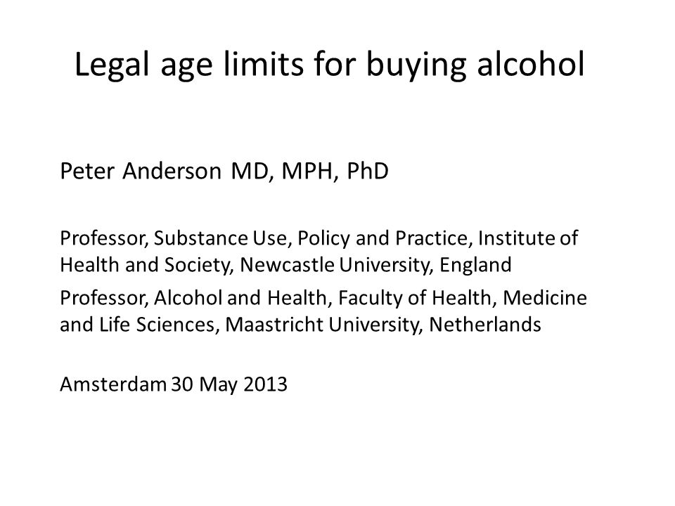Legal age limits for buying alcohol Peter Anderson MD, MPH, PhD Professor, Substance Use, Policy and Practice, Institute of Health and Society, Newcastle University, England Professor, Alcohol and Health, Faculty of Health, Medicine and Life Sciences, Maastricht University, Netherlands Amsterdam 30 May 2013